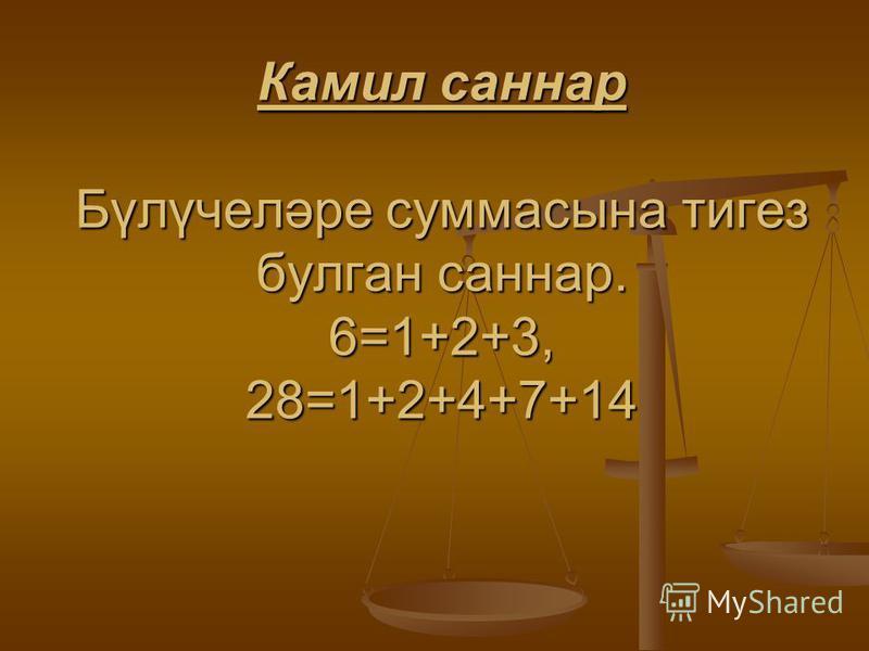 Камил саннар Бүлүчеләре суммасына тигез булган саннар. 6=1+2+3, 28=1+2+4+7+14
