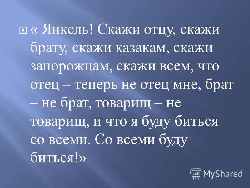 « Янкель ! Скажи отцу, скажи брату, скажи казакам, скажи запорожцам, скажи всем, что отец – теперь не отец мне, брат – не брат, товарищ – не товарищ, и что я буду биться со всеми. Со всеми буду биться !»