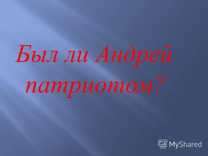 Был ли Андрей патриотом ?