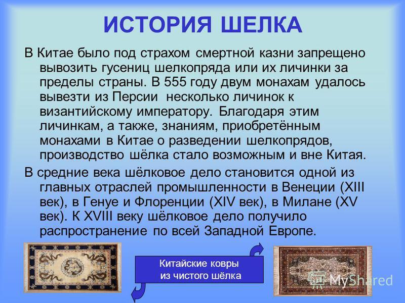 ИСТОРИЯ ШЕЛКА В Китае было под страхом смертной казни запрещено вывозить гусениц шелкопряда или их личинки за пределы страны. В 555 году двум монахам удалось вывезти из Персии несколько личинок к византийскому императору. Благодаря этим личинкам, а т