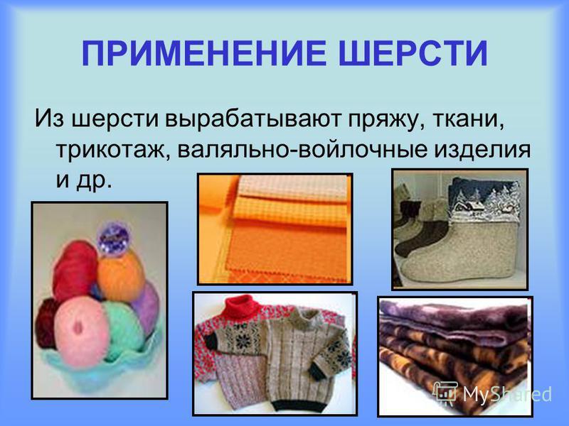 ПРИМЕНЕНИЕ ШЕРСТИ Из шерсти вырабатывают пряжу, ткани, трикотаж, валяльно-войлочные изделия и др.