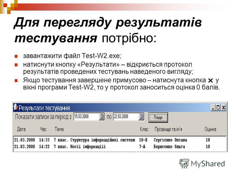 Для перегляду результатів тестування потрібно: завантажити файл Test-W2.exe; натиснути кнопку «Результати» – відкриється протокол результатів проведених тестувань наведеного вигляду; Якщо тестування завершене примусово – натиснута кнопка у вікні прог