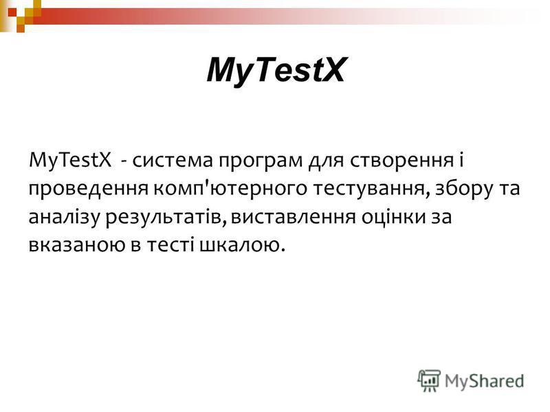 MyTestX - система програм для створення і проведення комп'ютерного тестування, збору та аналізу результатів, виставлення оцінки за вказаною в тесті шкалою. MyTestX