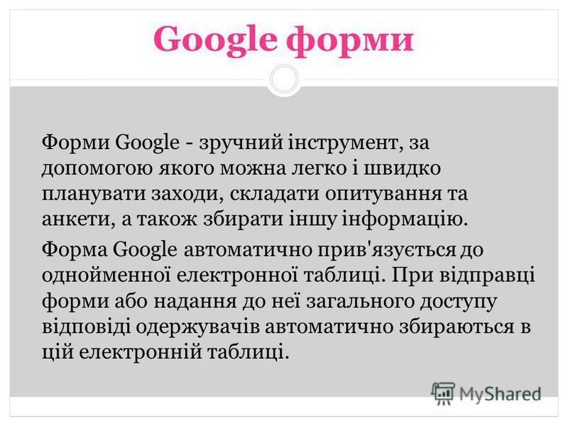 Форми Google - зручний інструмент, за допомогою якого можна легко і швидко планувати заходи, складати опитування та анкети, а також збирати іншу інформацію. Форма Google автоматично прив'язується до однойменної електронної таблиці. При відправці форм