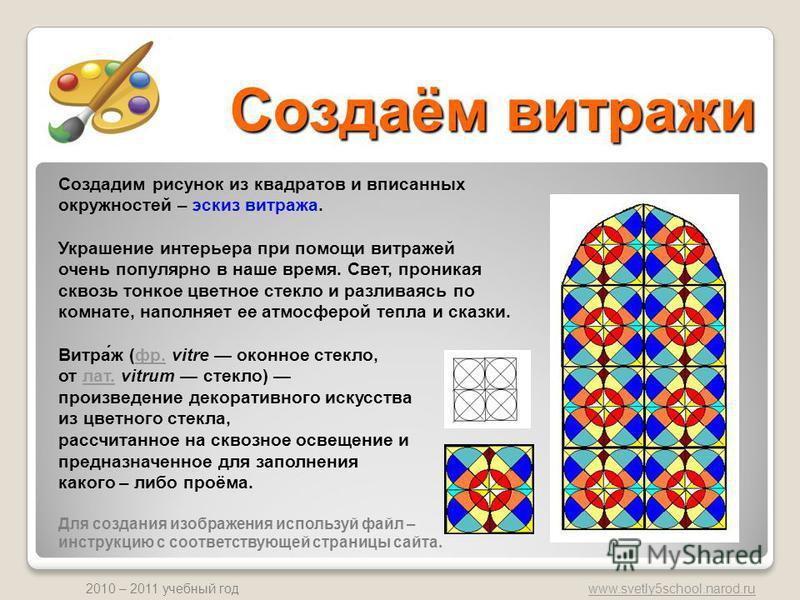 www.svetly5school.narod.ru 2010 – 2011 учебный год Создаём витражи Создадим рисунок из квадратов и вписанных окружностей – эскиз витража. Украшение интерьера при помощи витражей очень популярно в наше время. Свет, проникая сквозь тонкое цветное стекл