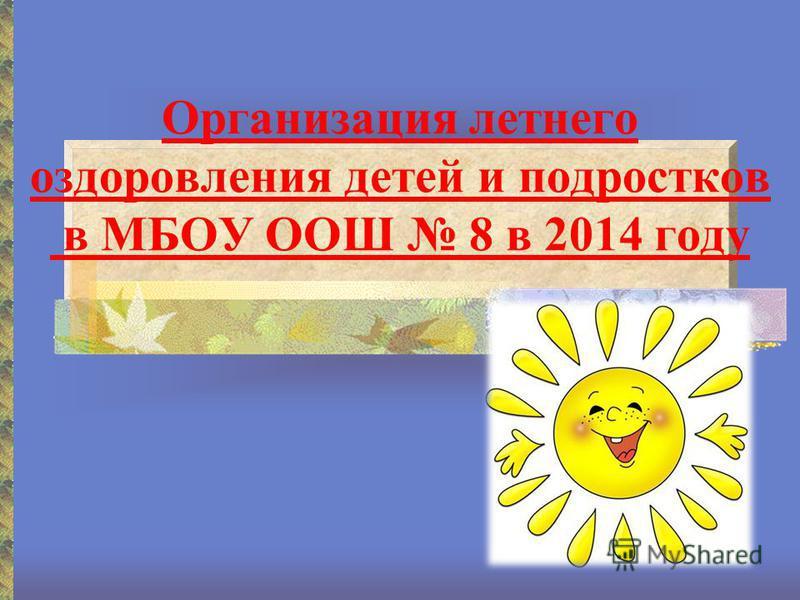 Организация летнего оздоровления детей и подростков в МБОУ ООШ 8 в 2014 году