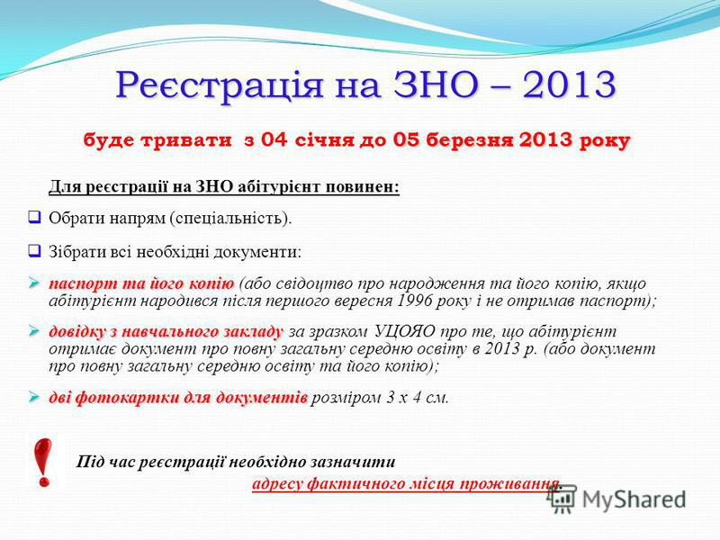 Реєстрація на ЗНО – 2013 05 березня 2013 року буде тривати з 04 січня до 05 березня 2013 року Для реєстрації на ЗНО абітурієнт повинен: Обрати напрям (спеціальність). Зібрати всі необхідні документи: паспорт та його копію паспорт та його копію (або с