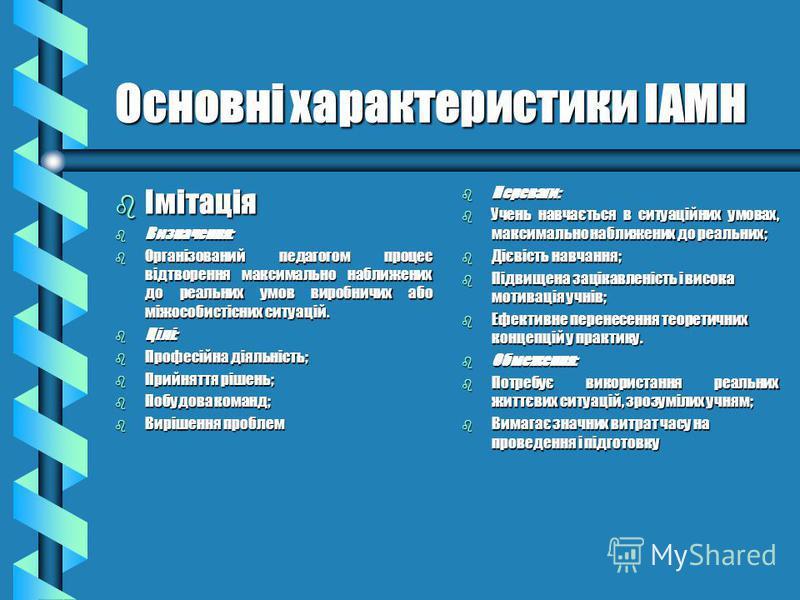 Основні характеристики ІАМН b Імітація b Визначення: b Організований педагогом процес відтворення максимально наближених до реальних умов виробничих або міжособистісних ситуацій. b Цілі: b Професійна діяльність; b Прийняття рішень; b Побудова команд;