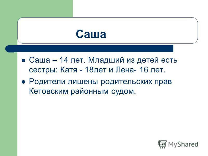 Саша Саша – 14 лет. Младший из детей есть сестры: Катя - 18 лет и Лена- 16 лет. Родители лишены родительских прав Кетовским районным судом.