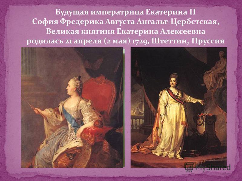 Будущая императрица Екатерина II София Фредерика Августа Ангальт-Цербстская, Великая княгиня Екатерина Алексеевна родилась 21 апреля (2 мая) 1729, Штеттин, Пруссия