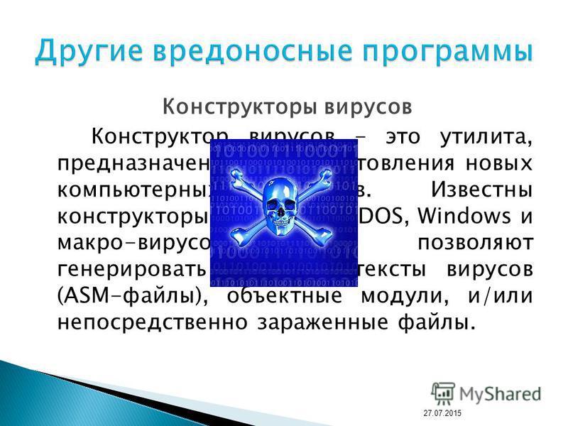 Конструкторы вирусов Конструктор вирусов - это утилита, предназначенная для изготовления новых компьютерных вирусов. Известны конструкторы вирусов для DOS, Windows и макро-вирусов. Они позволяют генерировать исходные тексты вирусов (ASM-файлы), объек