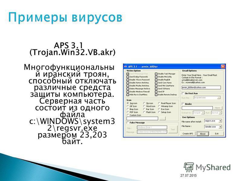 APS 3.1 (Trojan.Win32.VB.akr) Многофункциональны й иранский троян, способный отключать различные средста защиты компьютера. Серверная часть состоит из одного файла c:\WINDOWS\system3 2\regsvr.exe размером 23,203 байт. 27.07.2015