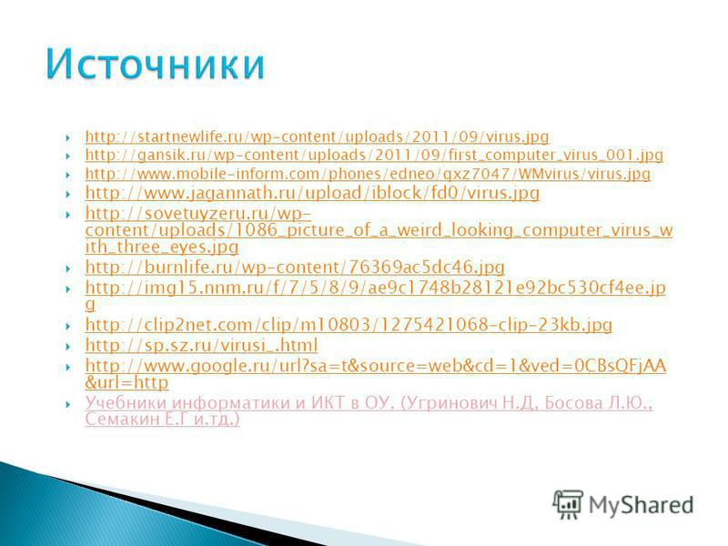http://startnewlife.ru/wp-content/uploads/2011/09/virus.jpg http://gansik.ru/wp-content/uploads/2011/09/first_computer_virus_001. jpg http://www.mobile-inform.com/phones/edneo/qxz7047/WMvirus/virus.jpg http://www.jagannath.ru/upload/iblock/fd0/virus.
