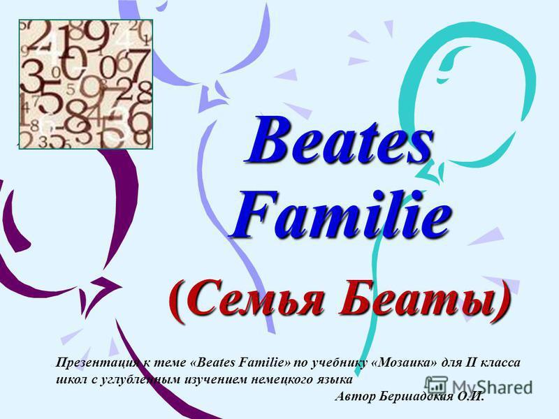 Beates Familie (Семья Беаты) Презентация к теме «Beates Familie» по учебнику «Мозаика» для II класса школ с углубленным изучением немецкого языка Автор Бершадская О.И.