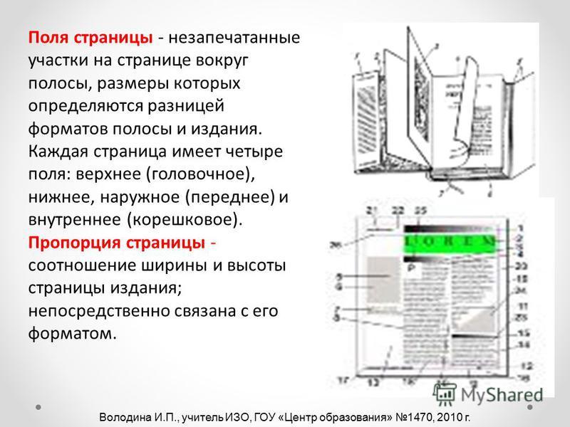 Поля страницы - незапечатанные участки на странице вокруг полосы, размеры которых определяются разницей форматов полосы и издания. Каждая страница имеет четыре поля: верхнее (галтовочное), нижнее, наружное (переднее) и внутреннее (корешковое). Пропор