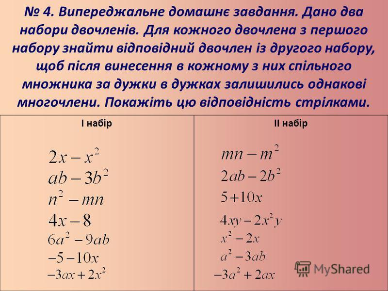 4. Випереджальне домашнє завдання. Дано два набори двочленів. Для кожного двочлена з першого набору знайти відповідний двочлен із другого набору, щоб після винесення в кожному з них спільного множника за дужки в дужках залишились однакові многочлени.