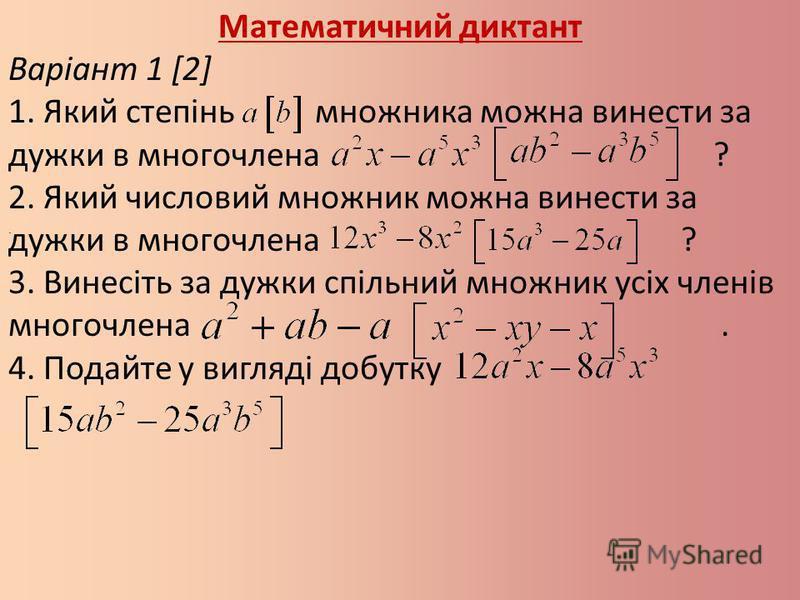 Математичний диктант Варіант 1 [2] 1. Який степінь множника можна винести за дужки в многочлена ? 2. Який числовий множник можна винести за дужки в многочлена ? 3. Винесіть за дужки спільний множник усіх членів многочлена. 4. Подайте у вигляді добутк