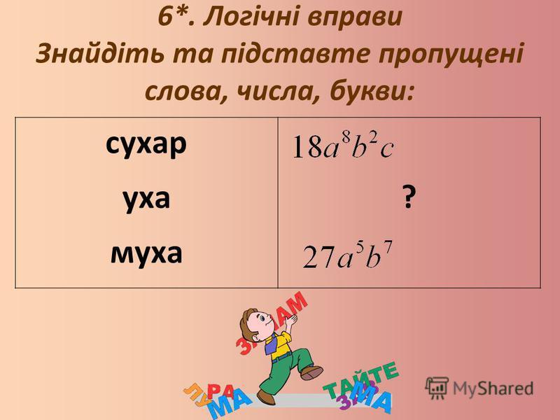 6*. Логічні вправи Знайдіть та підставте пропущені слова, числа, букви: сухар уха муха ?