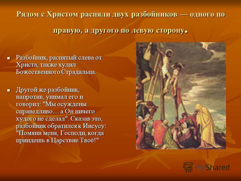 Рядом с Христом распяли двух разбойников одного по правую, а другого по левую сторону. Разбойник, распятый слева от Христа, также хулил Божественного Страдальца. Разбойник, распятый слева от Христа, также хулил Божественного Страдальца. Другой же раз