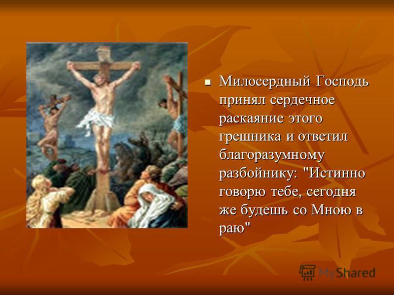Милосердный Господь принял сердечное раскаяние этого грешника и ответил благоразумному разбойнику: