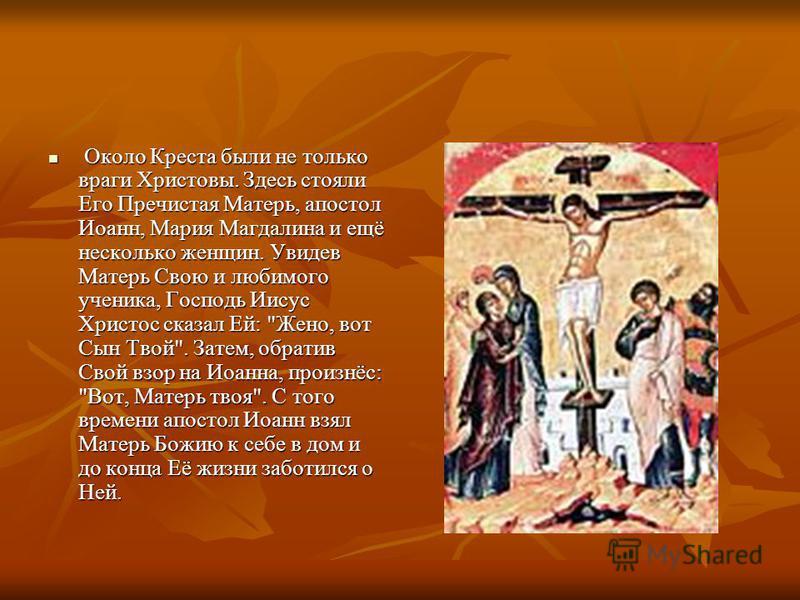 Около Креста были не только враги Христовы. Здесь стояли Его Пречистая Матерь, апостол Иоанн, Мария Магдалина и ещё несколько женщин. Увидев Матерь Свою и любимого ученика, Господь Иисус Христос сказал Ей: