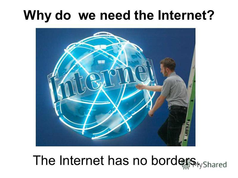 Why do we need the Internet? The Internet has no borders.