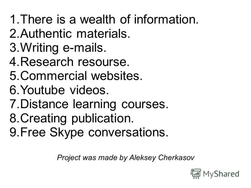 1.There is a wealth of information. 2.Authentic materials. 3.Writing e-mails. 4.Research resourse. 5.Commercial websites. 6.Youtube videos. 7.Distance learning courses. 8.Creating publication. 9.Free Skype conversations. Project was made by Aleksey C