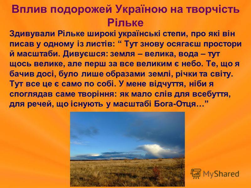 Вплив подорожей Україною на творчість Рільке Здивували Рільке широкі українські степи, про які він писав у одному із листів: Тут знову осягаєш простори й масштаби. Дивуєшся: земля – велика, вода – тут щось велике, але перш за все великим є небо. Те,
