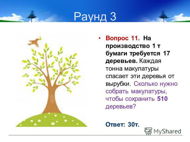 Раунд 3 Вопрос 11. На производство 1 т бумаги требуется 17 деревьев. Каждая тонна макулатуры спасает эти деревья от вырубки. Сколько нужно собрать макулатуры, чтобы сохранить 510 деревьев? Ответ: 30 т.