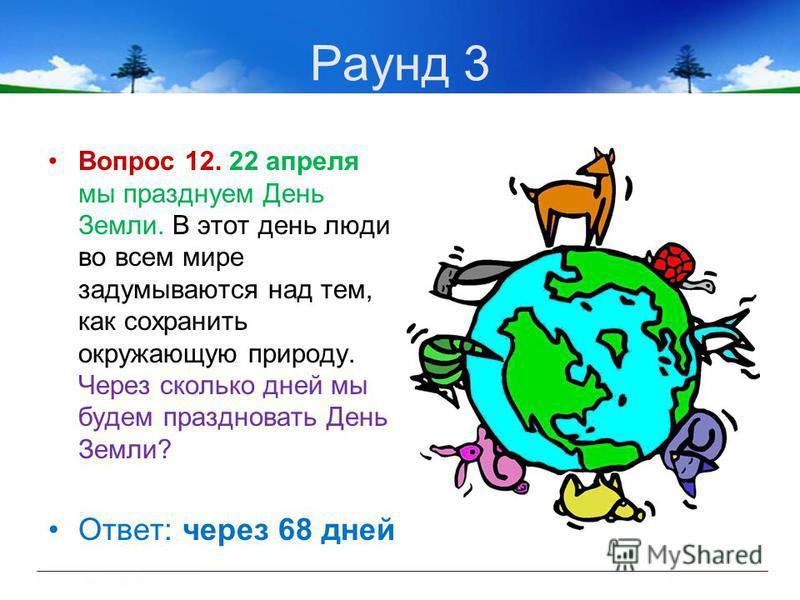 Раунд 3 Вопрос 12. 22 апреля мы празднуем День Земли. В этот день люди во всем мире задумываются над тем, как сохранить окружающую природу. Через сколько дней мы будем праздновать День Земли? Ответ: через 68 дней