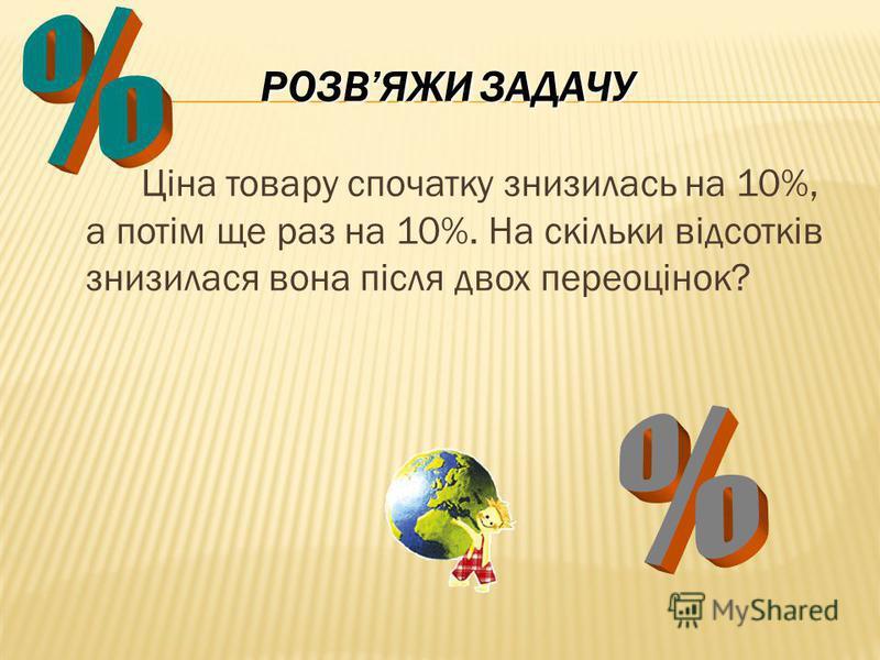 РОЗВЯЖИ ЗАДАЧУ Ціна товару спочатку знизилась на 10%, а потім ще раз на 10%. На скільки відсотків знизилася вона після двох переоцінок?