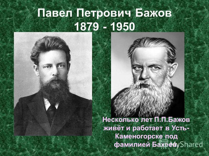 Павел Петрович Бажов 1879 - 1950 Несколько лет П.П.Бажов живёт и работает в Усть- Каменогорске под фамилией Бахеев.