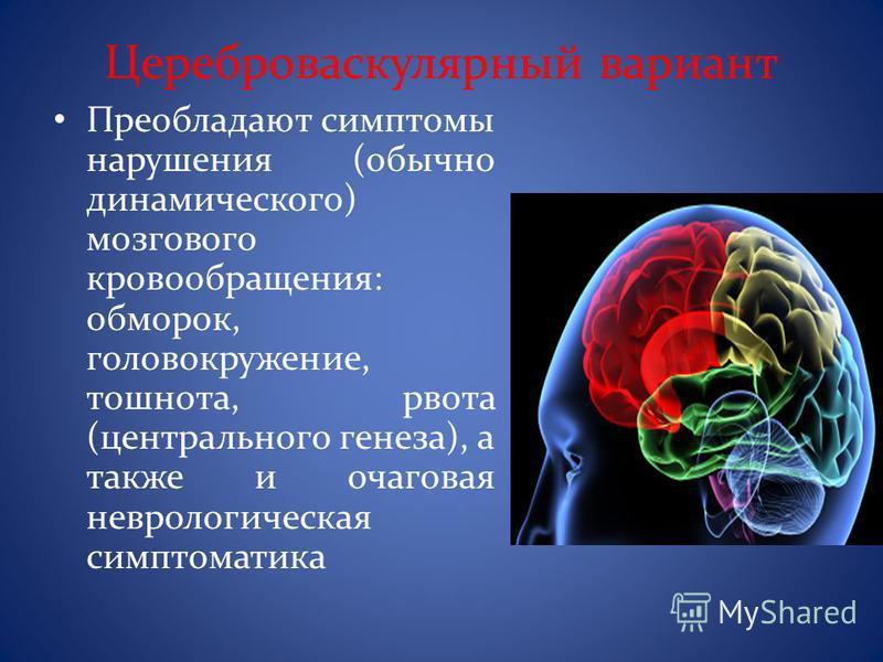 Цереброваскулярный вариант Преобладают симптомы нарушения (обычно динамического) мозгового кровообращения: обморок, головокружение, тошнота, рвота (центрального генеза), а также и очаговая неврологическая симптоматика