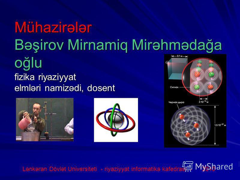 Mühazirələr Bəşirov Mirnamiq Mirəhmədağa oğlu fizika riyaziyyat elmləri namizədi, dosent Lənkəran Dövlət Universiteti - riyaziyyat informatika kafedrası - 2010