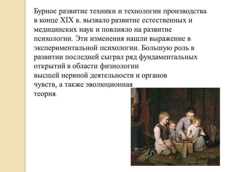 Бурное развитие техники и технологии производства в конце XIX в. вызвало развитие естественных и медицинских наук и повлияло на развитие психологии. Эти изменения нашли выражение в экспериментальной психологии. Большую роль в развитии последней сыгра