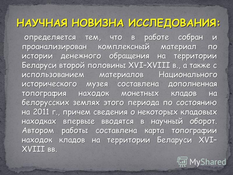 НАУЧНАЯ НОВИЗНА ИССЛЕДОВАНИЯ: определяется тем, что в работе собран и проанализирован комплексный материал по истории денежного обращения на территории Беларуси второй половины XVI–XVIII в., а также с использованием материалов Национального историчес