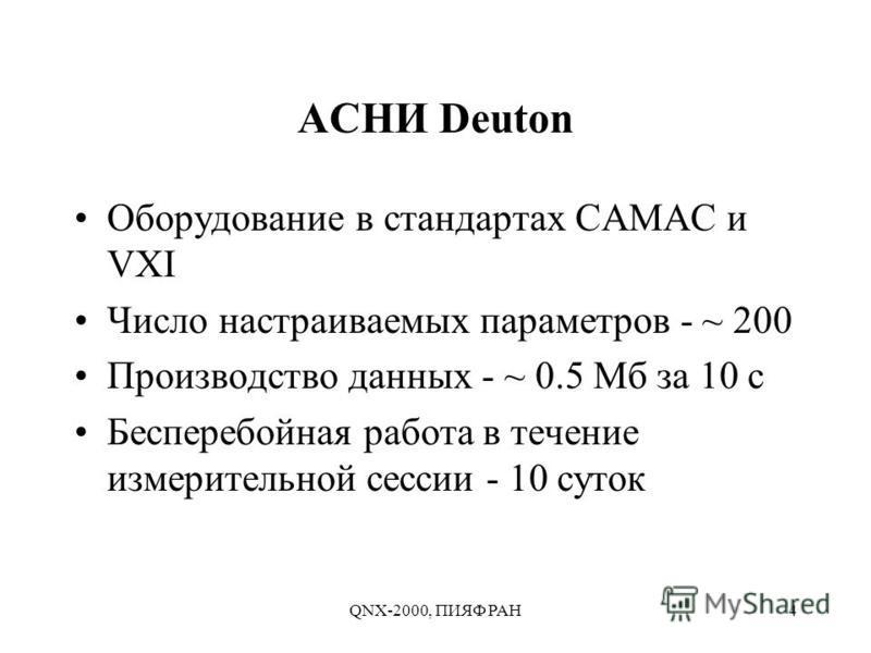 QNX-2000, ПИЯФ РАН4 АСНИ Deuton Оборудование в стандартах CAMAC и VXI Число настраиваемых параметров - ~ 200 Производство данных - ~ 0.5 Мб за 10 с Бесперебойная работа в течение измерительной сессии - 10 суток