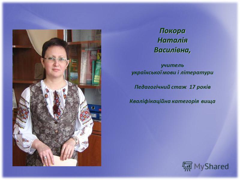 ПокораНаталіяВасилівна, учитель української мови і літератури Педагогічний стаж 17 років Кваліфікаційна категорія вища