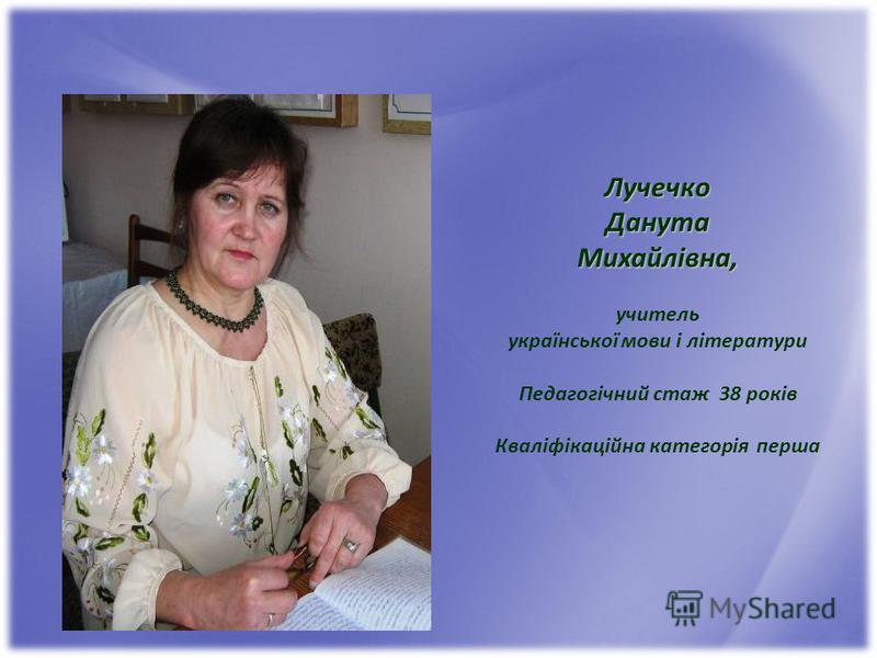 ЛучечкоДанутаМихайлівна, учитель української мови і літератури Педагогічний стаж 38 років Кваліфікаційна категорія перша