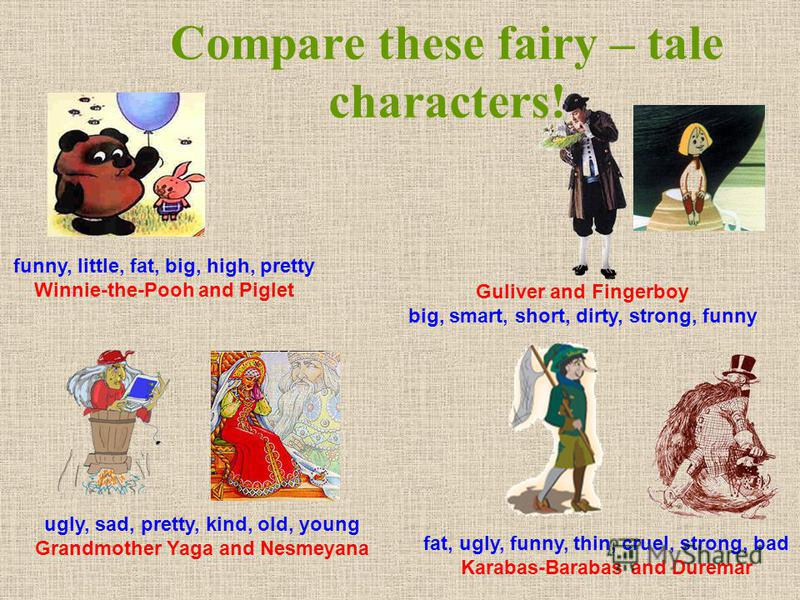 Compare these fairy – tale characters! funny, little, fat, big, high, pretty Winnie-the-Pooh and Piglet ugly, sad, pretty, kind, old, young Grandmother Yaga and Nesmeyana Guliver and Fingerboy big, smart, short, dirty, strong, funny fat, ugly, funny,