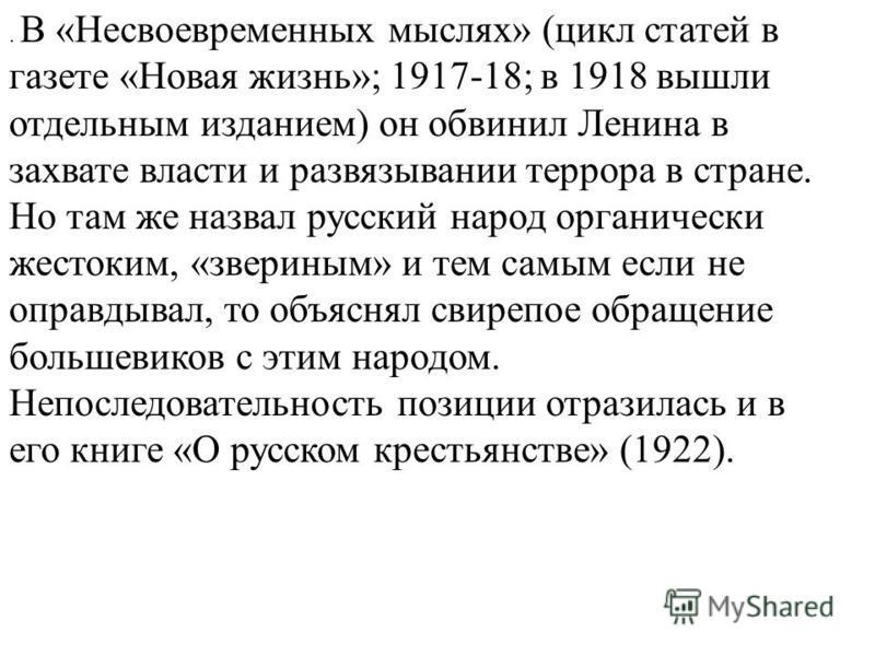 . В «Несвоевременных мыслях» (цикл статей в газете «Новая жизнь»; 1917-18; в 1918 вышли отдельным изданием) он обвинил Ленина в захвате власти и развязывании террора в стране. Но там же назвал русский народ органически жестоким, «звериным» и тем самы