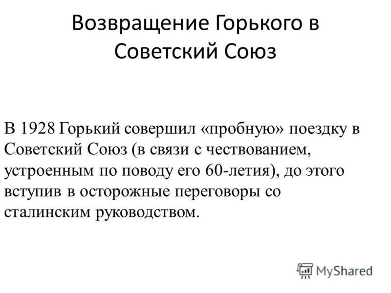 Возвращение Горького в Советский Союз В 1928 Горький совершил «пробную» поездку в Советский Союз (в связи с чествованием, устроенным по поводу его 60-летия), до этого вступив в осторожные переговоры со сталинским руководством.