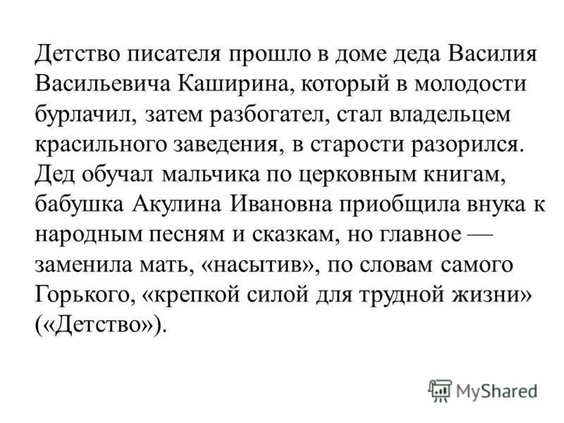 Детство писателя прошло в доме деда Василия Васильевича Каширина, который в молодости бурлачил, затем разбогател, стал владельцем красильного заведения, в старости разорился. Дед обучал мальчика по церковным книгам, бабушка Акулина Ивановна приобщила