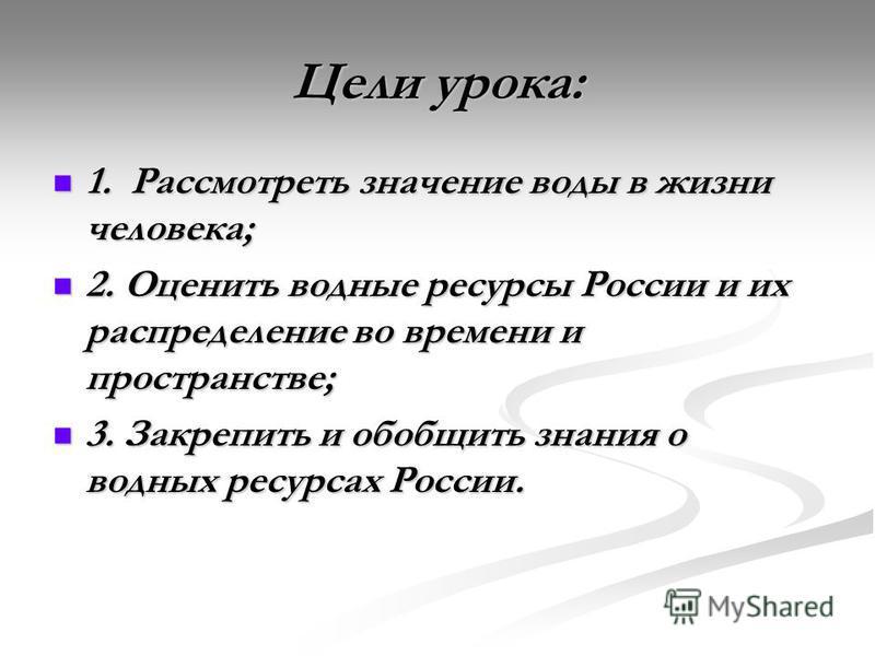 Цели урока: 1. Рассмотреть значение воды в жизни человека; 1. Рассмотреть значение воды в жизни человека; 2. Оценить водные ресурсы России и их распределение во времени и пространстве; 2. Оценить водные ресурсы России и их распределение во времени и