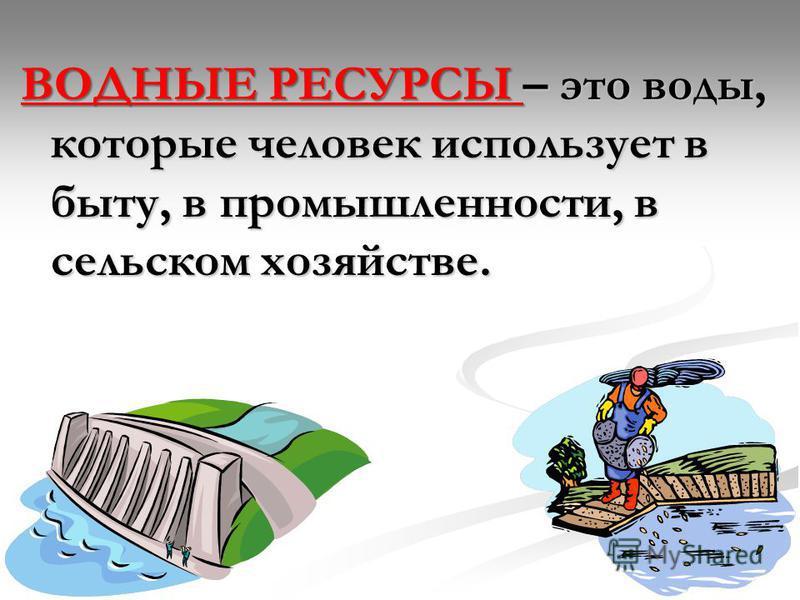 ВОДНЫЕ РЕСУРСЫ – это воды, которые человек использует в быту, в промышленности, в сельском хозяйстве.