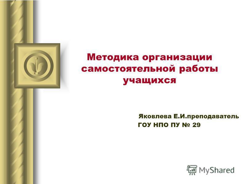 Методика организации самостоятельной работы учащихся Яковлева Е.И.преподаватель ГОУ НПО ПУ 29