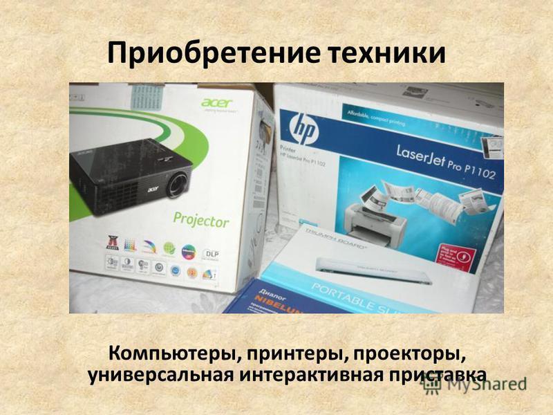 Приобретение техники Компьютеры, принтеры, проекторы, универсальная интерактивная приставка