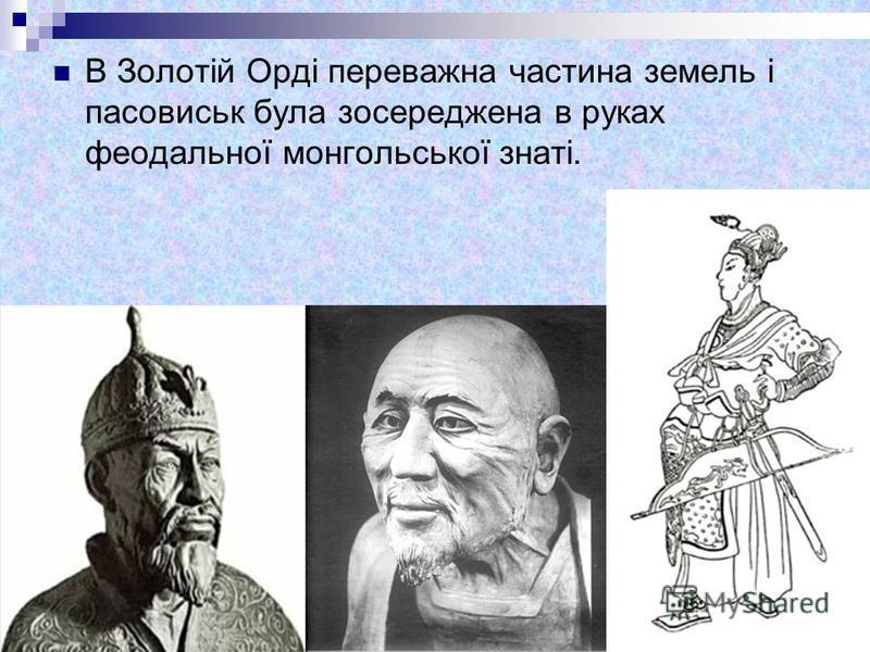 В Золотій Орді переважна частина земель і пасовиськ була зосереджена в руках феодальної монгольської знаті.
