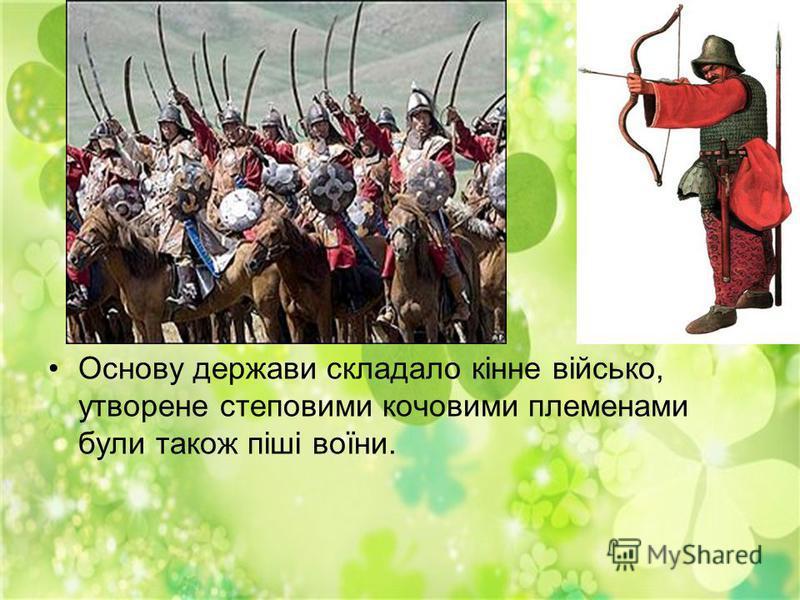 Основу держави складало кінне військо, утворене степовими кочовими племенами були також піші воїни.