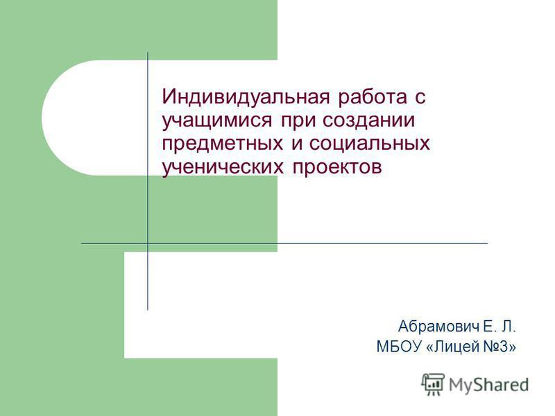 Индивидуальная работа с учащимися при создании предметных и социальных ученических проектов Абрамович Е. Л. МБОУ «Лицей 3»